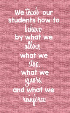 """We teach our students how to behave by what we allow, what we stop, what we ignore, and what we reinforce."""