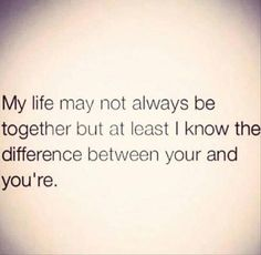 My life may not always be together but at least I know the difference between your and you're.