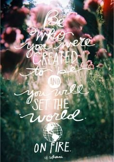 Be who you were created to be, and you'll set the world on fire.