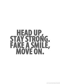 Head up, Stay strong. Fake a smile, move on!