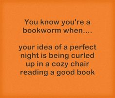 You know you're a bookworm when ... your idea of a perfect night is being curled up in a cozy chair reading a good book.