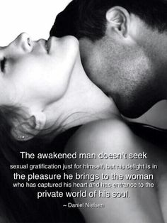 The awakened man doesn't seek sexual gratification just for himself, but his delight is in the pleasure he brings to the woman who has captured his heart and has entrance to the private world of his soul. -Daniel Nielsen