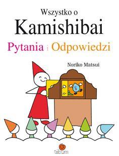 Wszystko o Kamishibai. Pytania i odpowiedzi Noriko Matsui tł. Anna Savignon praktyczny podręcznik wprowadzający w zagadnienie magicznej skrzynki i świata papierowego teatru kamishibai, dzięki niemu dowiesz się jak przedstawiać i tworzyć książki obrazkowe