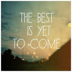 """The best is yet to come."" #quotes"