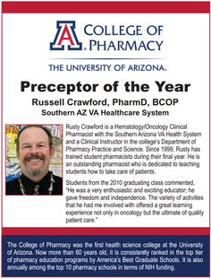 Preceptor of the Year  Russell Crawford, PharmD, BCOP  Southern AZ VA Healthcare System. Rusty Crawford is a Hematology/Oncology Clinical   Pharmacist with the Southern Arizona VA Health System   and a Clinical Instructor in the college's Department of   Pharmacy Practice and Science. Since 1999, Rusty has   trained student pharmacists during their final year. He is   an outstanding pharmacist who is dedicated to teaching   students how to take care of patients.  --- As seen in the 20Ways.