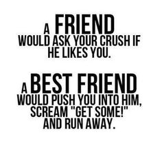 """A friend would ask your crush if he likes you. A best friend would push you into him, scream """"get some"""" and run away."""