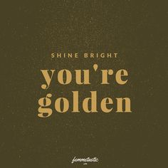 Shine bright, you are golden!