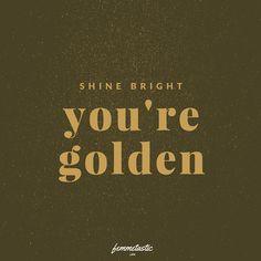 Shine bright, you are golden!