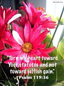 "Flowery Blessing: ""Turn my heart toward Your statutes and not toward selfish gain."" ~ PSALM 119:36 (NIV)"