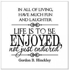"""In all of living, have much fun and laughter--life is to be enjoyed, not just endured""  Gordon B. Hinckley"