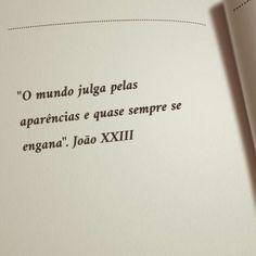 """""""O mundo julga pelas aparências e quase sempre se engana."""" João XXIII"""