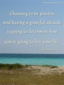 Choosing to be positive and having a grateful attiyude is going to determine how you´re oing to live yur life