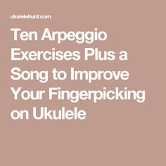Ten Arpeggio Exercises Plus a Song to Improve Your Fingerpicking on Ukulele …