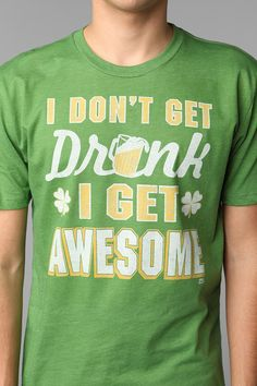 I Dont Get Drunk I Get Awesome Tee  #UrbanOutfitters. I need to get this for our st pattys pub crawl!!!!