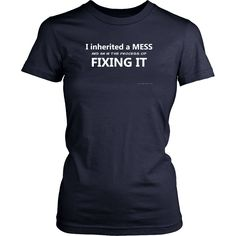 I inherited a Mess and I am in the process of fixing it, Women T Shirt, Trump Shirt