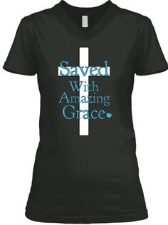 Saved With Amazing Grace Check out my t-shirt page on Facebook herehttps://www.facebook.com/pages/Pick-Your-T-Shirt/423848901140657