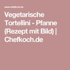 Vegetarische Tortellini - Pfanne (Rezept mit Bild) | Chefkoch.de