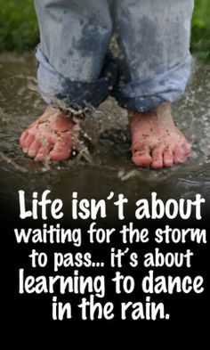 Het leven is niet bedoeld om te wachten totdat de storm over is, Het gaat er om dat je leert dansen in de regen.