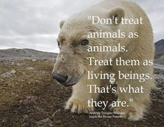 That IS what they are, living, breathing, caring beings.