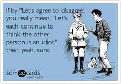 Funny Confession Ecard: If by 'Let's agree to disagree,' you really mean, 'Let's each continue to think the other person is an idiot,' then yeah, sure.