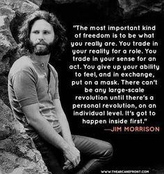 El más importante tipo de libertad es ser lo que tú realmente eres. Tú vives tu realidad cumpliendo un rol.Tú vives como si tú vida fuera un acto de una obra de teatro. Tú renuncias a tu habilidad de sentir y a cambio de eso utilizas una máscara. No puede haber una revolución a larga escala hasta que no haya una revolución en un nivel individual. Primero tiene que haber una revolución interior.