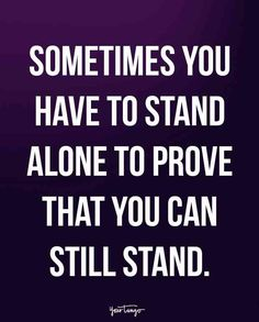 """""""Sometimes you have to stand alone to prove that you can still stand."""""""