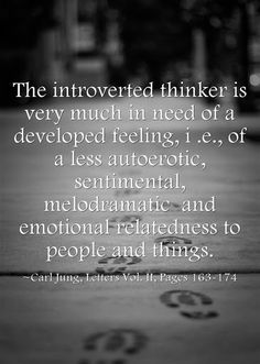 The introverted thinker is very much in need of a developed feeling, i .e., of a less autoerotic, sentimental, melodramatic and emotional relatedness to people and things. ~Carl Jung, Letters Vol. II, Pages 163-174