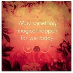 May something magical happen for you today <3