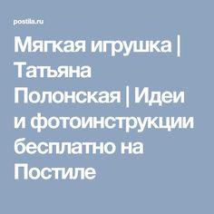 Мягкая игрушка   Татьяна Полонская   Идеи и фотоинструкции бесплатно на Постиле