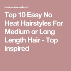 Top 10 Easy No Heat Hairstyles For Medium or Long Length Hair - Top Inspired