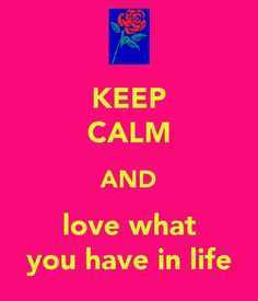 keep calm and love what you have in life