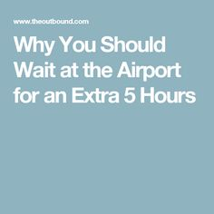 Why You Should Wait at the Airport for an Extra 5 Hours