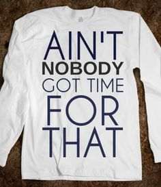 "Love this shirt!!!! It would be even more perfect if it said, ""Ain't Nobody Got Time For ""All"" That!! Sometimes a double negative is necessary...LOL!"