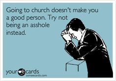 Going to church doesn't make you a good person. Try not being an asshole instead.