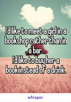I'd like to meet a girl in a bookshop rather than in a bar. I'd like to buy her…