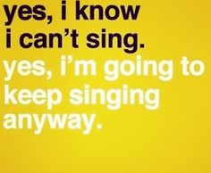 yes, i know i CANT sing. yes, i'm going TO KEEP singing anyway! lol <3