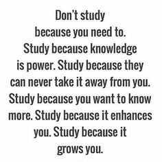 Don't study because you need to. Study because knowledge is power. Study because they can never take it away from you. Study because it enhances you. Study because it grows you. Study Motivation Quotes, Student Motivation, Motivation For Studying, Motivational Quotes To Study, Quotes About Studying, Exam Motivation, Motivational Quotes For Students Colleges, Inspirational Quotes About School, Quotes About College