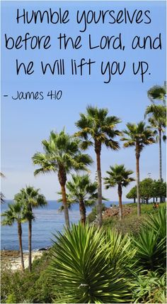 Humble yourselves before the Lord, and he will lift you up. ~ James 4:10
