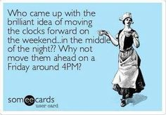 Free, Somewhat Topical Ecard: Who came up with the brilliant idea of moving the clocks forward on the weekend.in the middle of the night? Why not move them ahead on Great Quotes, Quotes To Live By, Funny Quotes, Funny Memes, Hilarious, Jokes, Clocks Forward, Daylight Savings Time, E Cards