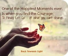 One of the happiest moments ever is when you find the courage; to finally let go - of what you can't change.