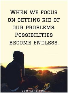 Problem Quotes When we focus on getting rid of our problems.