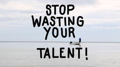 STOP WASTING YOUR TALENT!
