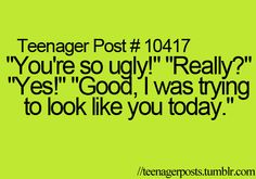 Teenager Posts- Oooh burn! I should totally use this!