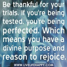 #Fuelisms : Be thankful for your trials. If you're being tested, you're being perfected. Which means you have a divine purpose and reason to rejoice.