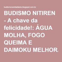 BUDISMO NITIREN - A chave da felicidade!: ÁGUA MOLHA, FOGO QUEIMA E DAIMOKU MELHORA!