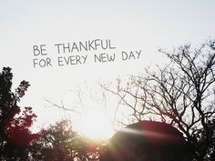 Be thankful for every new day. :)