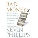 Bad Money: Reckless Finance, Failed Politics, and the Global Crisis of American Capitalism (Hardcover)By Kevin P. Phillips