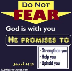 Do not fear. God is with you. He will strengthen you, help you, uphold you.