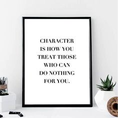 Character Is How You Treat Those... Print // Minimalist //