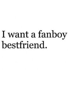 Fanboy bestfriend or boyfriend.   Or a fangirl girlfriend.  But my school is full of idiots Soooooo. *sigh*  no luck for me